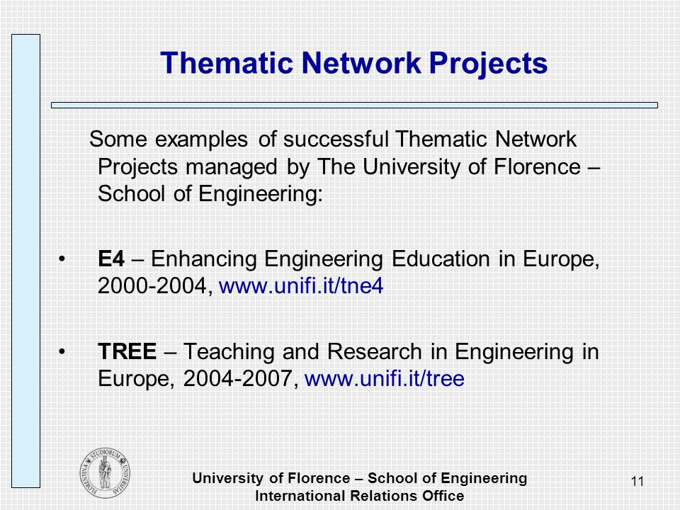 University of Florence – School of Engineering International Relations Office 11 Thematic Network Projects Some examples of successful Thematic Network Projects managed by The University of Florence – School of Engineering: E4 – Enhancing Engineering Education in Europe, 2000-2004, www.unifi.it/tne4 TREE – Teaching and Research in Engineering in Europe, 2004-2007, www.unifi.it/tree