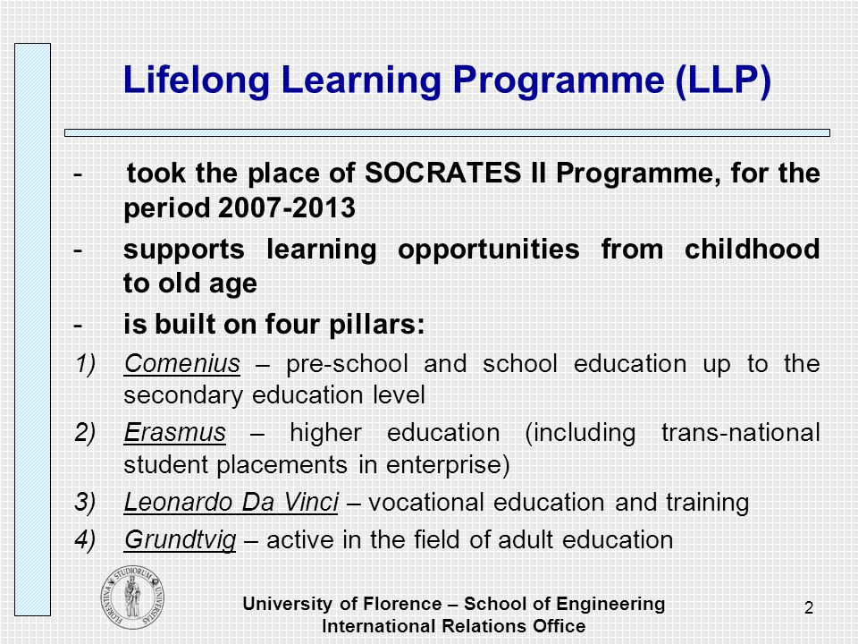 University of Florence – School of Engineering International Relations Office 3 Lifelong Learning Programme: the aims to contribute to the development of the Community as an advanced knowledge society, with sustainable economic development, more and better jobs and greater social cohesion to foster interaction, cooperation between education and training systems within the Community, so that they become a world quality reference