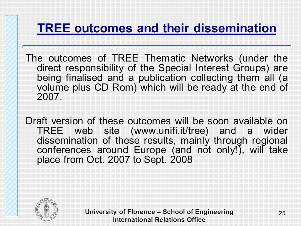 University of Florence – School of Engineering International Relations Office 25 TREE outcomes and their dissemination The outcomes of TREE Thematic Networks (under the direct responsibility of the Special Interest Groups) are being finalised and a publication collecting them all (a volume plus CD Rom) which will be ready at the end of 2007.