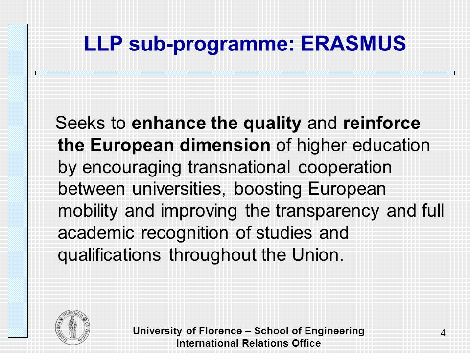University of Florence – School of Engineering International Relations Office 5 LLP sub-programme: ERASMUS Targeted at higher education institutions and their students and staff in all 27 Member States of the European Union, the three countries of the European Economic Area (Iceland, Liechtenstein and Norway), and Turkey.