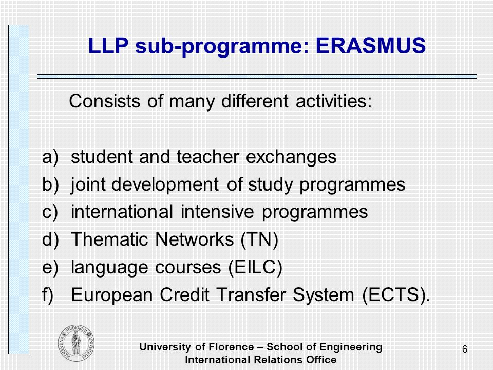 University of Florence – School of Engineering International Relations Office 6 LLP sub-programme: ERASMUS Consists of many different activities: a)student and teacher exchanges b)joint development of study programmes c)international intensive programmes d)Thematic Networks (TN) e)language courses (EILC) f)European Credit Transfer System (ECTS).