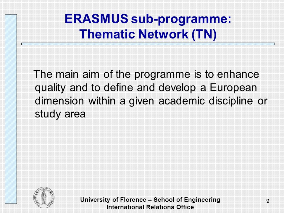 University of Florence – School of Engineering International Relations Office 9 ERASMUS sub-programme: Thematic Network (TN) The main aim of the programme is to enhance quality and to define and develop a European dimension within a given academic discipline or study area