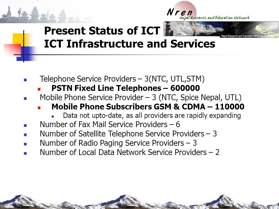 Present Status of ICT ICT Infrastructure and Services Telephone Service Providers – 3(NTC, UTL,STM) PSTN Fixed Line Telephones – 600000 Mobile Phone S