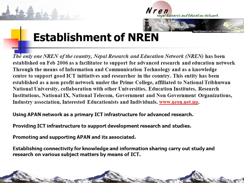 Establishment of NREN The only one NREN of the country, Nepal Research and Education Network (NREN) has been established on Feb 2006 as a facilitator