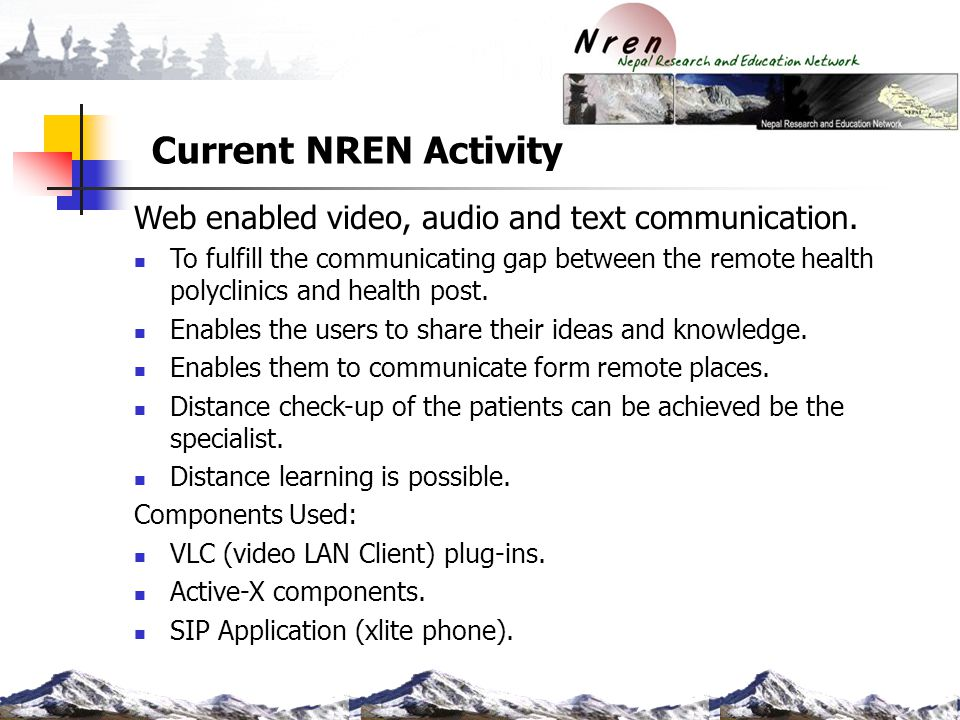 Current NREN Activity Web enabled video, audio and text communication. To fulfill the communicating gap between the remote health polyclinics and heal