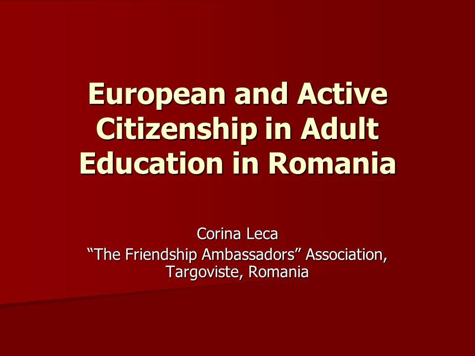European and Active Citizenship in Adult Education in Romania Corina Leca The Friendship Ambassadors Association, Targoviste, Romania