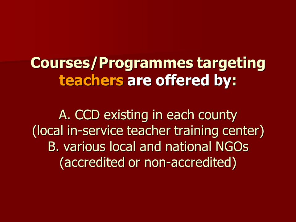 Courses/Programmes targeting teachers are offered by: A. CCD existing in each county (local in-service teacher training center) B. various local and n
