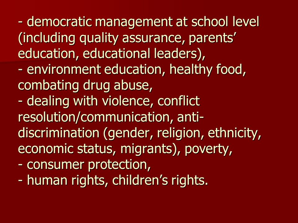- democratic management at school level (including quality assurance, parents education, educational leaders), - environment education, healthy food,