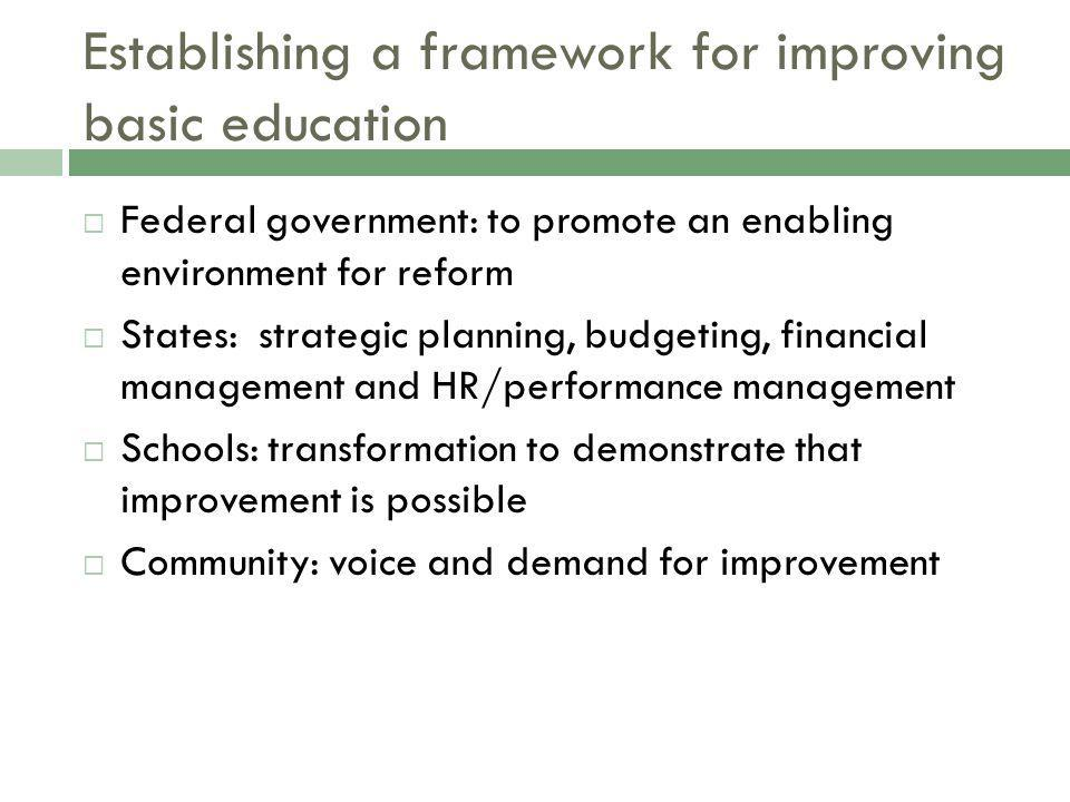 Establishing a framework for improving basic education Federal government: to promote an enabling environment for reform States: strategic planning, b