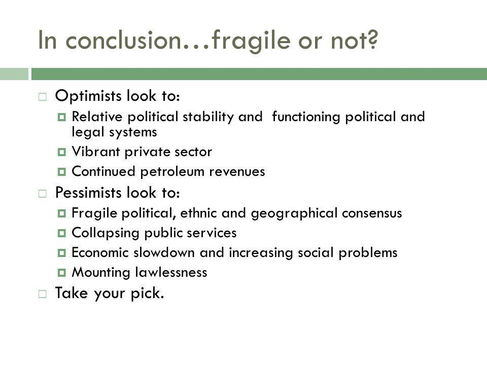 In conclusion…fragile or not? Optimists look to: Relative political stability and functioning political and legal systems Vibrant private sector Conti