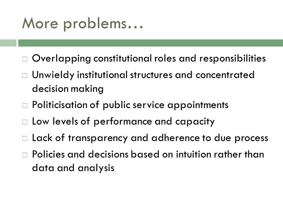 More problems… Overlapping constitutional roles and responsibilities Unwieldy institutional structures and concentrated decision making Politicisation