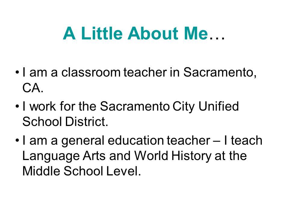 A Little About Me… I am a classroom teacher in Sacramento, CA. I work for the Sacramento City Unified School District. I am a general education teache
