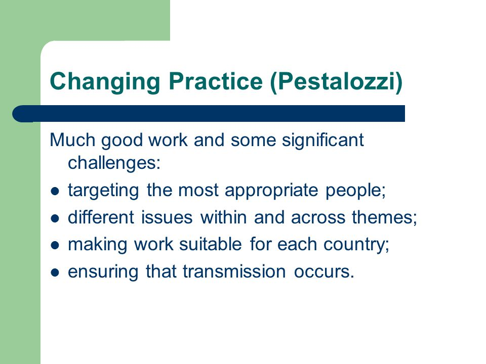 Changing Practice (Pestalozzi) Much good work and some significant challenges: targeting the most appropriate people; different issues within and acro