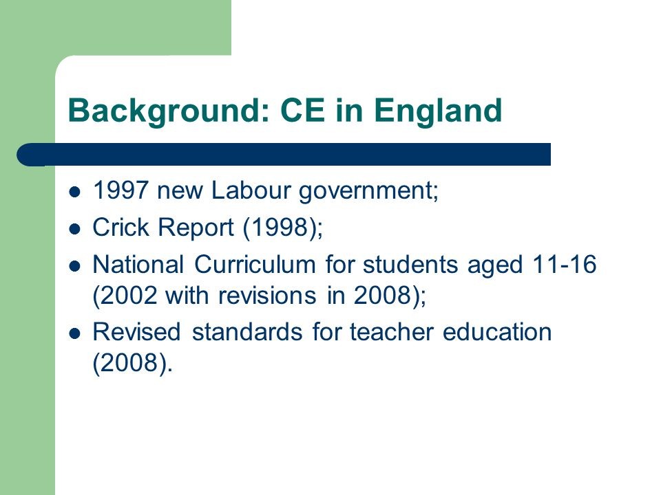 Background: CE in England 1997 new Labour government; Crick Report (1998); National Curriculum for students aged 11-16 (2002 with revisions in 2008);