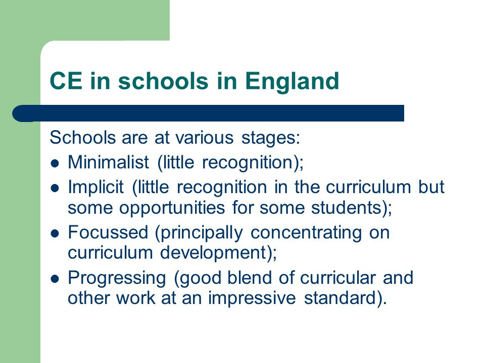 CE in schools in England Schools are at various stages: Minimalist (little recognition); Implicit (little recognition in the curriculum but some oppor