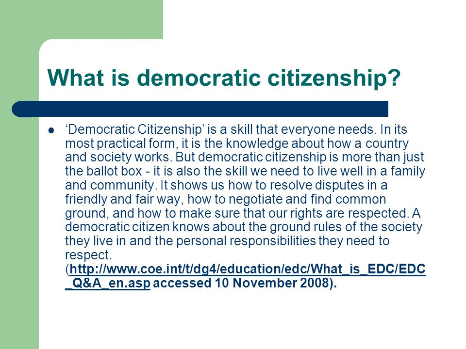 What is democratic citizenship? Democratic Citizenship is a skill that everyone needs. In its most practical form, it is the knowledge about how a cou