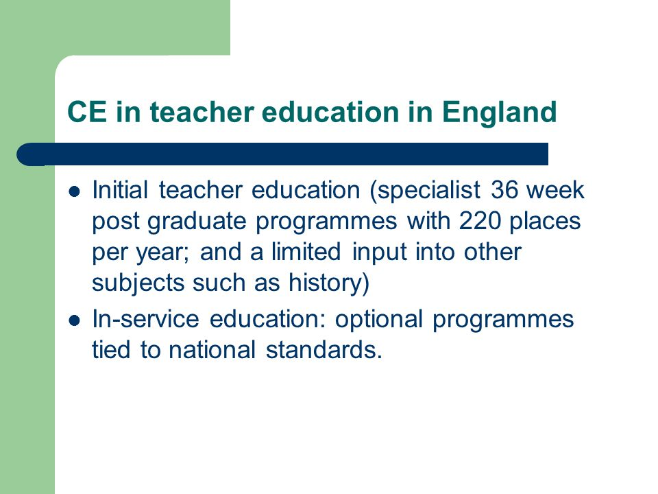 CE in teacher education in England Initial teacher education (specialist 36 week post graduate programmes with 220 places per year; and a limited inpu