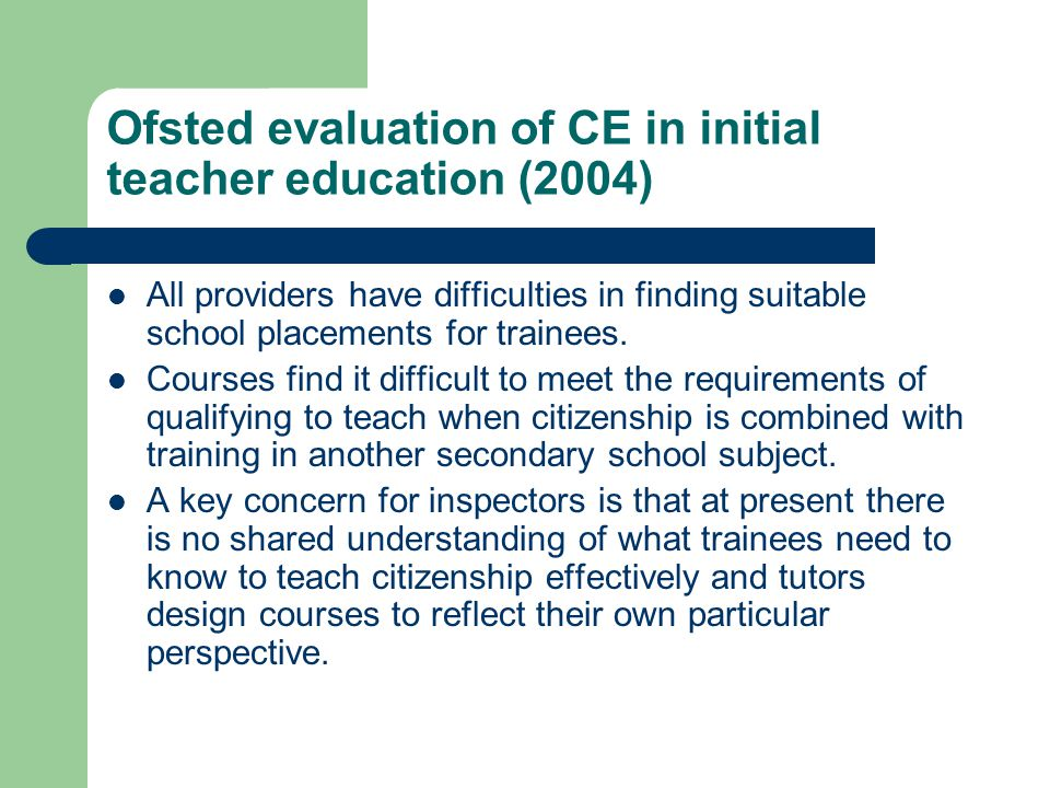 Ofsted evaluation of CE in initial teacher education (2004) All providers have difficulties in finding suitable school placements for trainees. Course