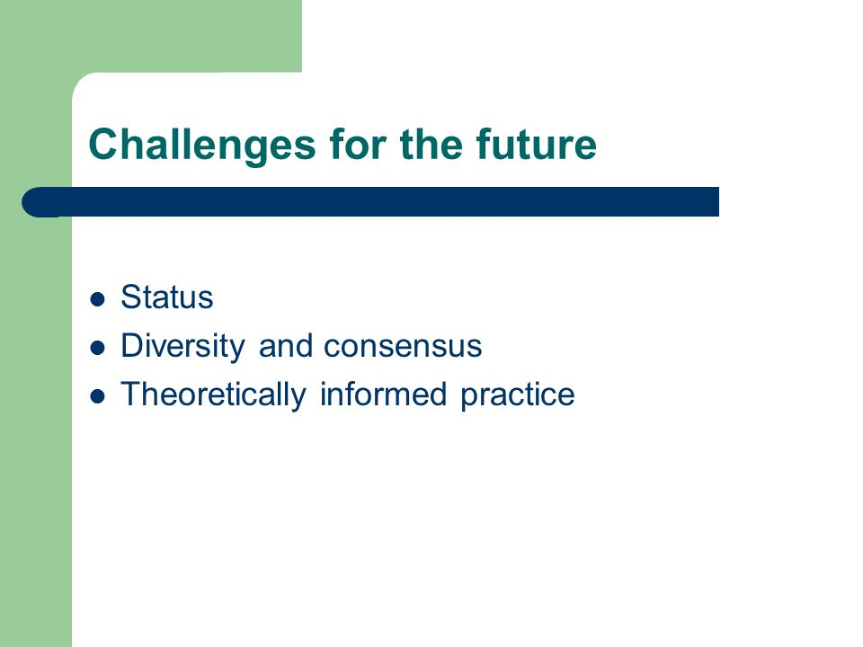 Challenges for the future Status Diversity and consensus Theoretically informed practice