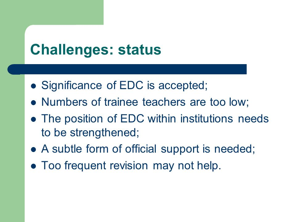 Challenges: status Significance of EDC is accepted; Numbers of trainee teachers are too low; The position of EDC within institutions needs to be stren