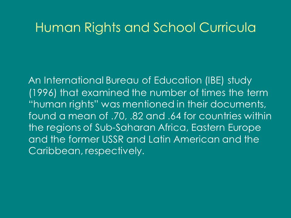 Human Rights and School Curricula An International Bureau of Education (IBE) study (1996) that examined the number of times the term human rights was mentioned in their documents, found a mean of.70,.82 and.64 for countries within the regions of Sub-Saharan Africa, Eastern Europe and the former USSR and Latin American and the Caribbean, respectively.