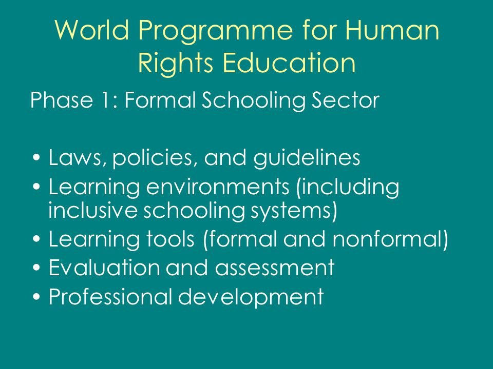 World Programme for Human Rights Education Phase 1: Formal Schooling Sector Laws, policies, and guidelines Learning environments (including inclusive schooling systems) Learning tools (formal and nonformal) Evaluation and assessment Professional development