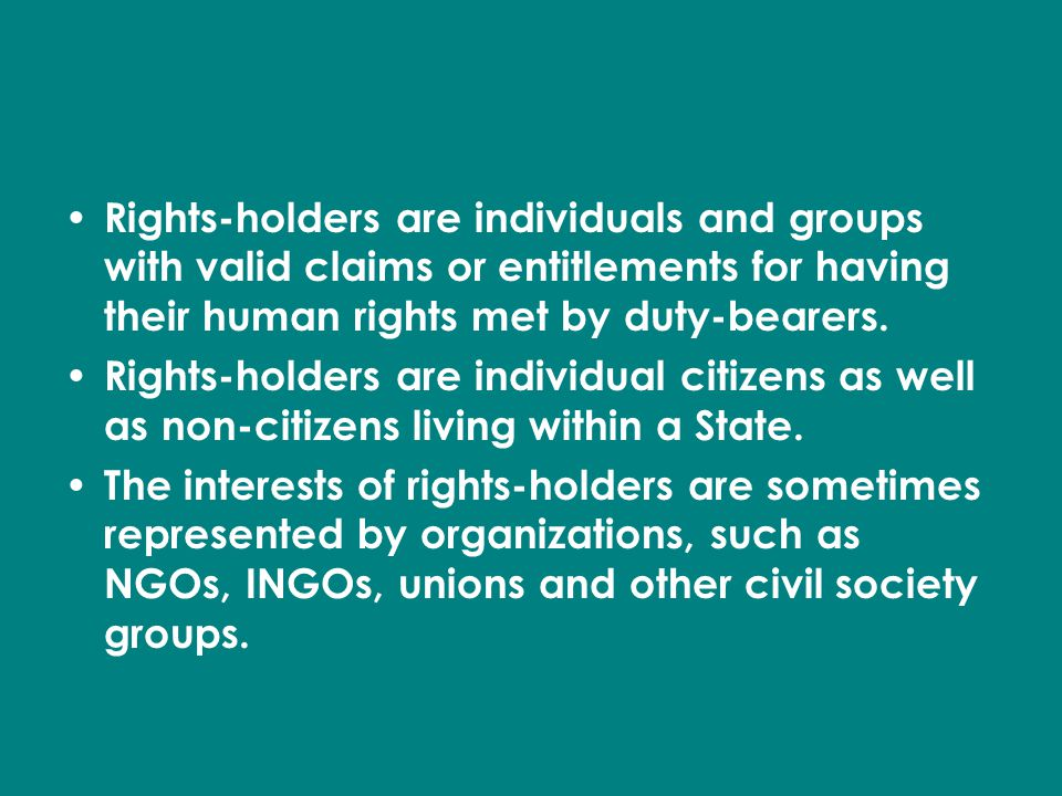 Rights Holders Rights-holders are individuals and groups with valid claims or entitlements for having their human rights met by duty-bearers.