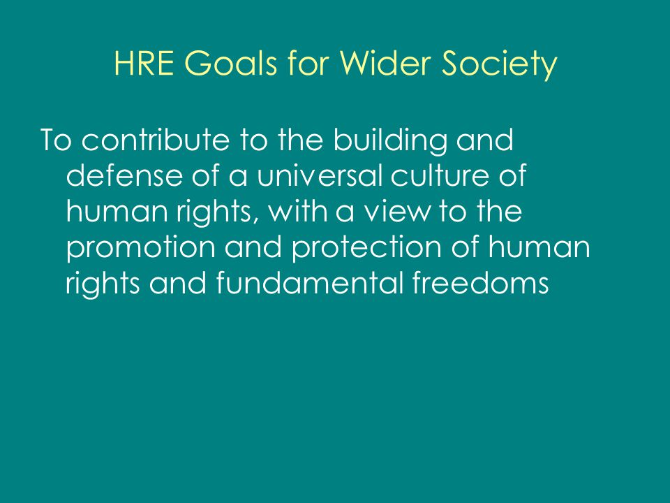 HRE Goals for Wider Society To contribute to the building and defense of a universal culture of human rights, with a view to the promotion and protect