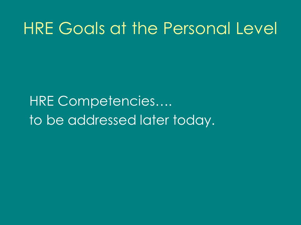 HRE Goals at the Personal Level HRE Competencies…. to be addressed later today.