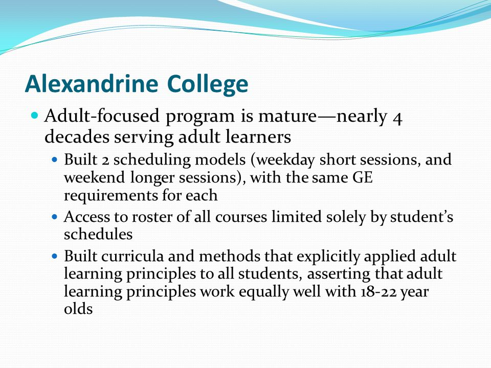 Benedictine College Adult-focused program is middle-aged: nearly 20 years in operation Created a weekend college exclusively for adults Access to roster of GE courses limited by availability in weekend format Maintained strict adherence to traditional General Ed curriculum, excluding the thinking like a college student first year integration experience offered to incoming post-high school freshmen