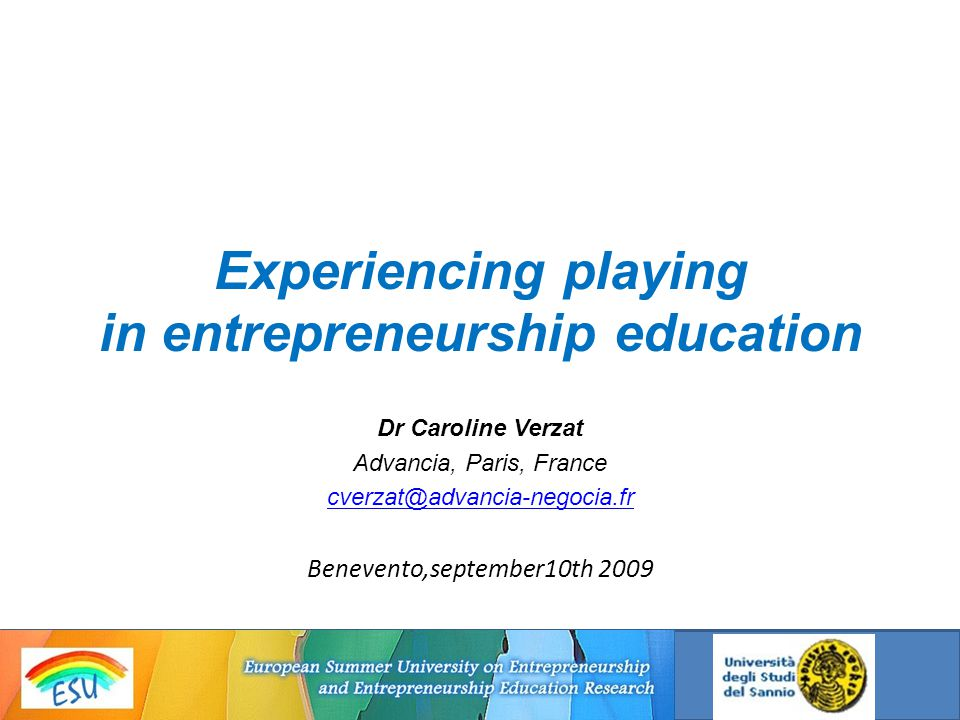 Experiencing playing in entrepreneurship education Dr Caroline Verzat Advancia, Paris, France cverzat@advancia-negocia.fr Benevento,september10th 2009