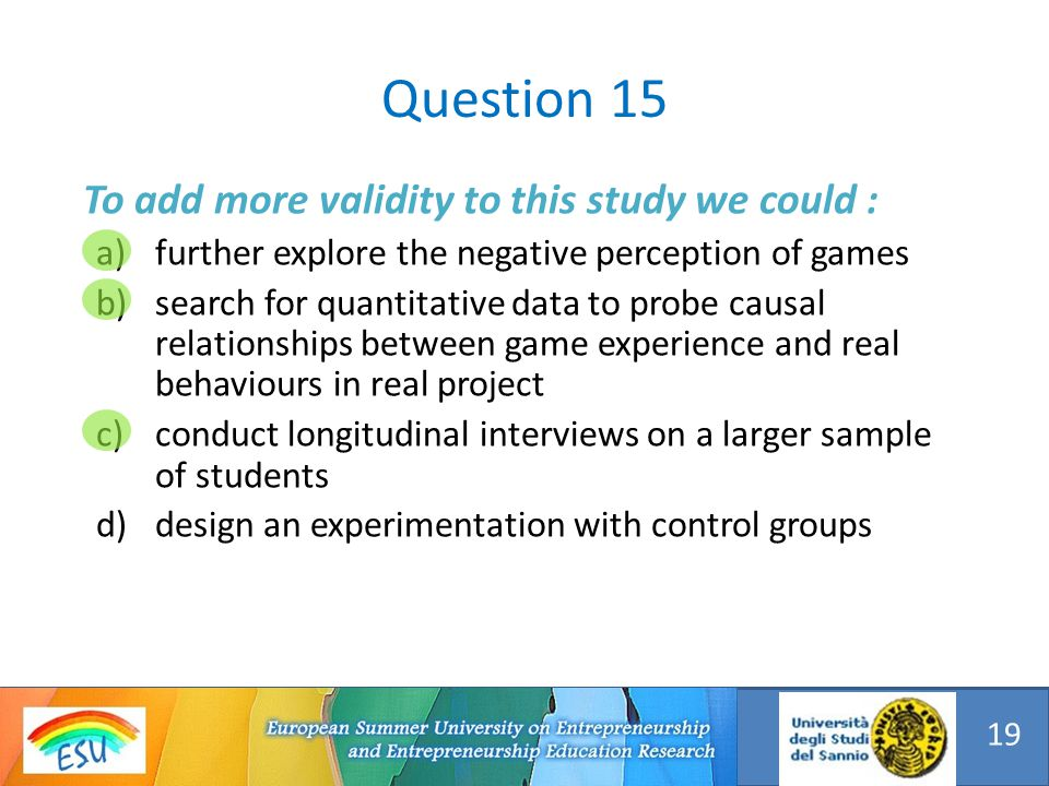 To add more validity to this study we could : a)further explore the negative perception of games b)search for quantitative data to probe causal relationships between game experience and real behaviours in real project c)conduct longitudinal interviews on a larger sample of students d)design an experimentation with control groups Question 15 19