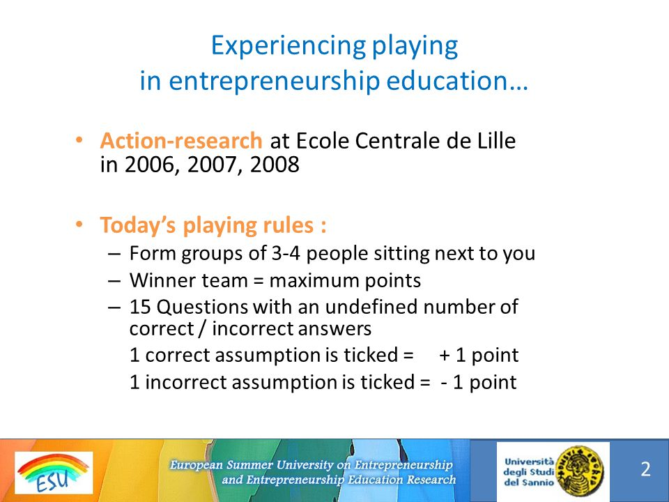 Experiencing playing in entrepreneurship education… Action-research at Ecole Centrale de Lille in 2006, 2007, 2008 Todays playing rules : – Form groups of 3-4 people sitting next to you – Winner team = maximum points – 15 Questions with an undefined number of correct / incorrect answers 1 correct assumption is ticked = + 1 point 1 incorrect assumption is ticked = - 1 point 2