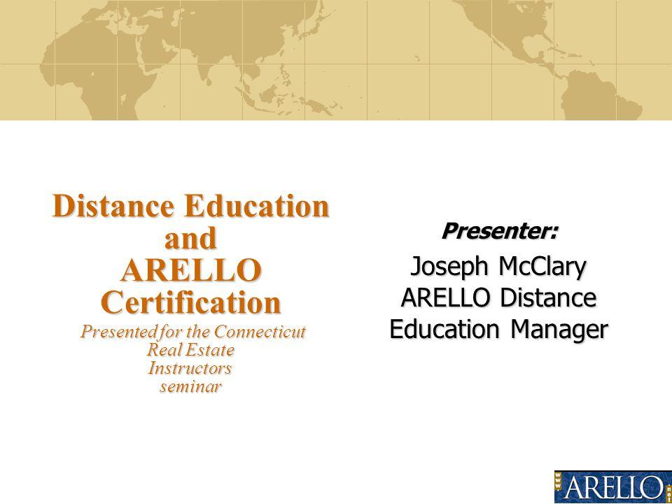 Presenter: Joseph McClary ARELLO Distance Education Manager Distance Education and ARELLO Certification Presented for the Connecticut Real Estate Instructors seminar