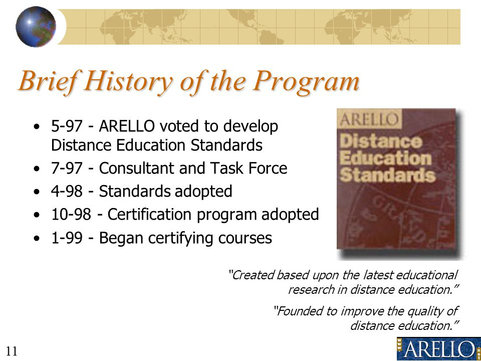 11 Brief History of the Program 5-97 - ARELLO voted to develop Distance Education Standards 7-97 - Consultant and Task Force 4-98 - Standards adopted 10-98 - Certification program adopted 1-99 - Began certifying courses Created based upon the latest educational research in distance education.