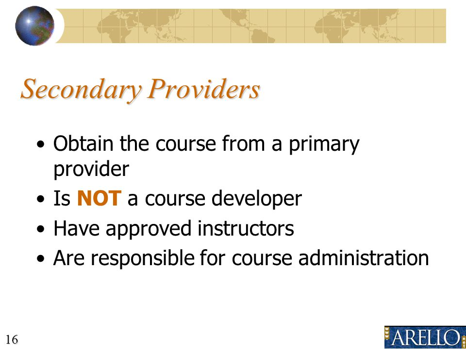 16 Obtain the course from a primary provider Is NOT a course developer Have approved instructors Are responsible for course administration Secondary Providers