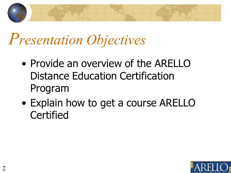 2 P resentation Objectives Provide an overview of the ARELLO Distance Education Certification Program Explain how to get a course ARELLO Certified