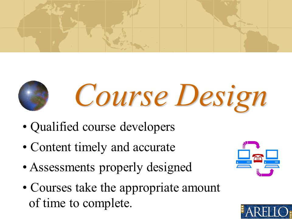 Course Design Qualified course developers Content timely and accurate Assessments properly designed Courses take the appropriate amount of time to complete.