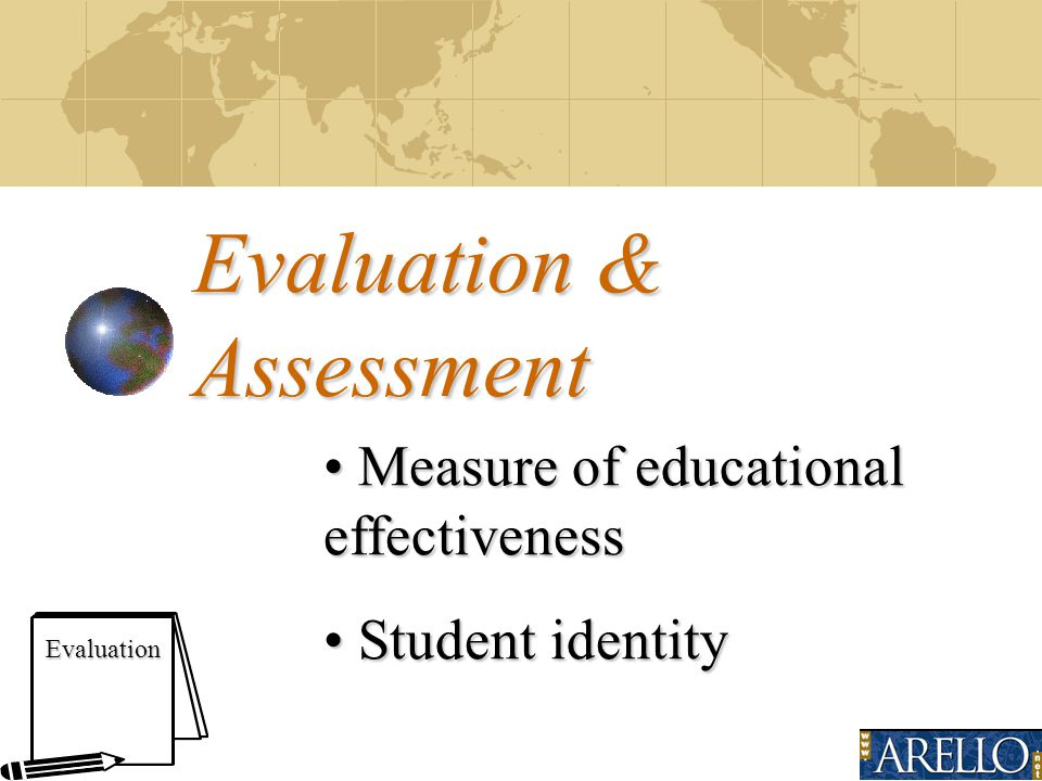 Evaluation & Assessment Evaluation Measure of educational effectiveness Measure of educational effectiveness Student identity Student identity