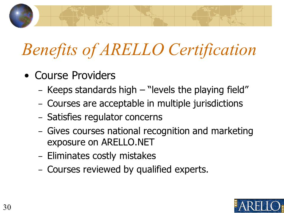 30 Benefits of ARELLO Certification Course Providers – Keeps standards high – levels the playing field – Courses are acceptable in multiple jurisdictions – Satisfies regulator concerns – Gives courses national recognition and marketing exposure on ARELLO.NET – Eliminates costly mistakes – Courses reviewed by qualified experts.