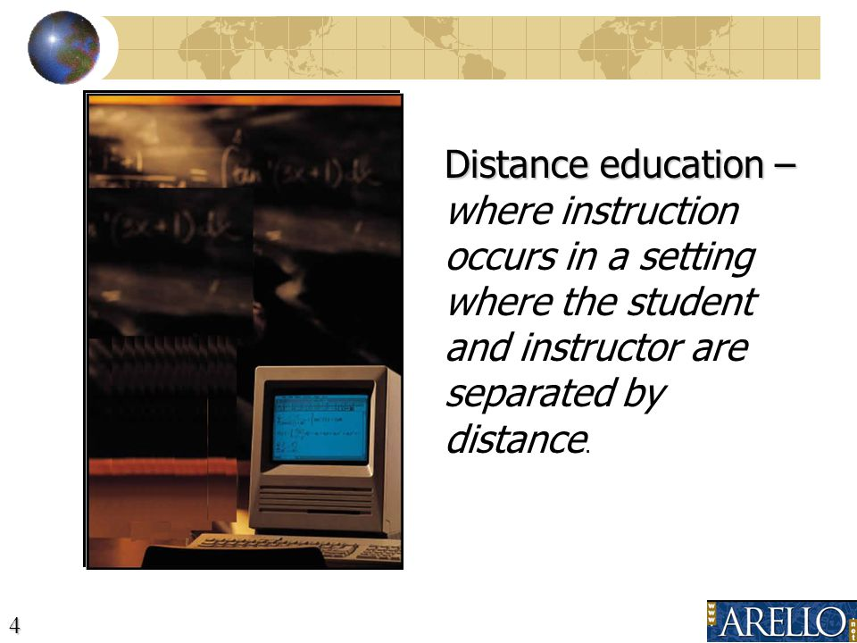 4 Distance education – Distance education – where instruction occurs in a setting where the student and instructor are separated by distance.