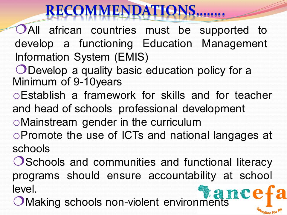 All african countries must be supported to develop a functioning Education Management Information System (EMIS) Develop a quality basic education policy for a Minimum of 9-10years o Establish a framework for skills and for teacher and head of schools professional development o Mainstream gender in the curriculum o Promote the use of ICTs and national langages at schools Schools and communities and functional literacy programs should ensure accountability at school level.