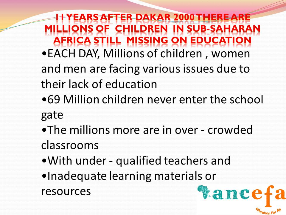 EACH DAY, Millions of children, women and men are facing various issues due to their lack of education 69 Million children never enter the school gate The millions more are in over - crowded classrooms With under - qualified teachers and Inadequate learning materials or resources
