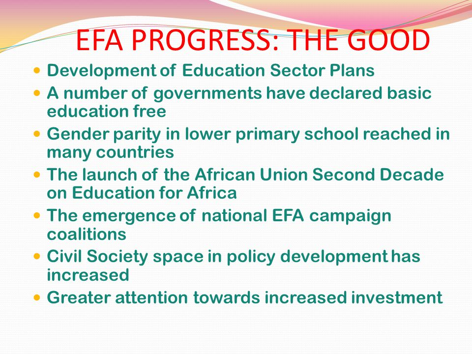 EFA PROGRESS: THE GOOD Development of Education Sector Plans A number of governments have declared basic education free Gender parity in lower primary