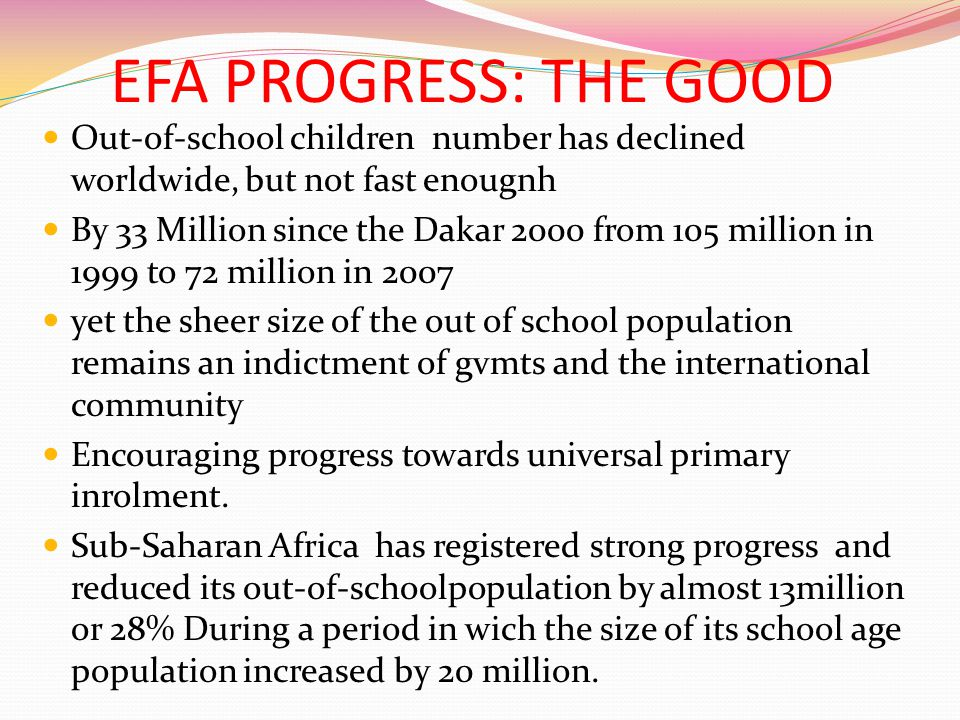 EFA PROGRESS: THE GOOD Out-of-school children number has declined worldwide, but not fast enougnh By 33 Million since the Dakar 2000 from 105 million