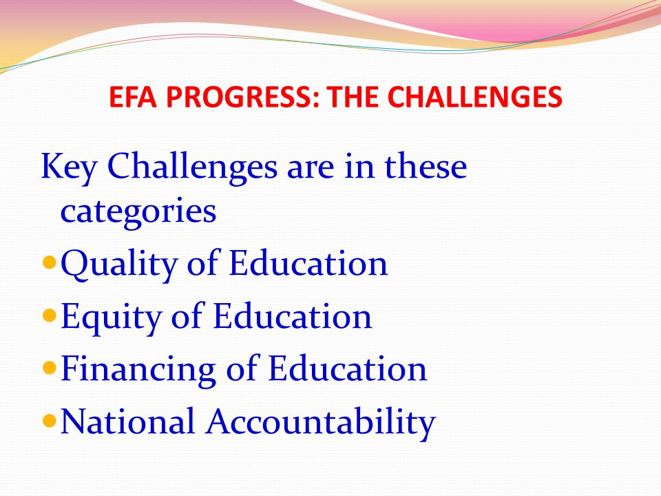 EFA PROGRESS: THE CHALLENGES Key Challenges are in these categories Quality of Education Equity of Education Financing of Education National Accountab