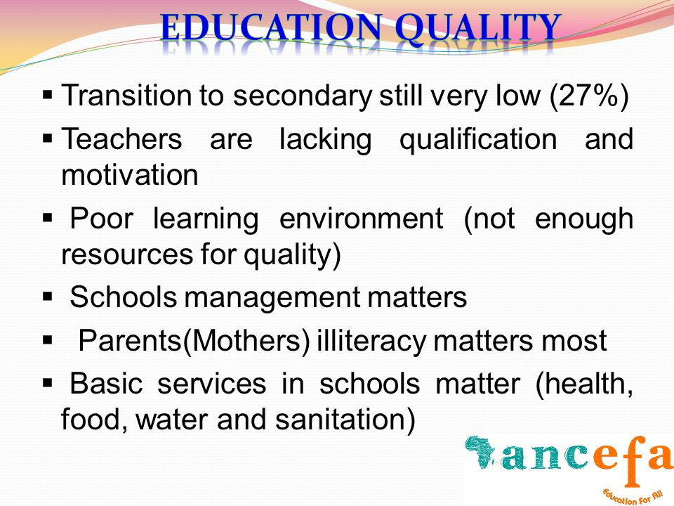 Transition to secondary still very low (27%) Teachers are lacking qualification and motivation Poor learning environment (not enough resources for qua