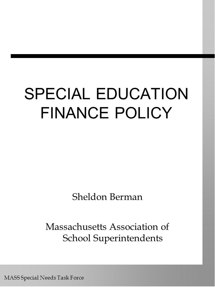 MASS Special Needs Task Force SPECIAL EDUCATION FINANCE POLICY Sheldon Berman Massachusetts Association of School Superintendents