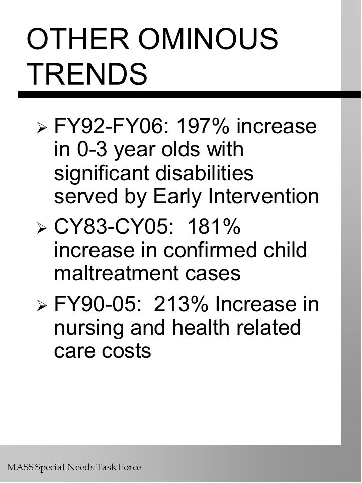 MASS Special Needs Task Force OTHER OMINOUS TRENDS FY92-FY06: 197% increase in 0-3 year olds with significant disabilities served by Early Interventio