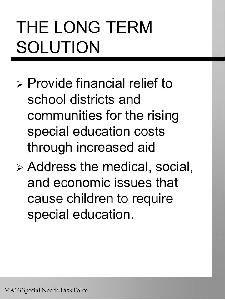 MASS Special Needs Task Force THE LONG TERM SOLUTION Provide financial relief to school districts and communities for the rising special education cos